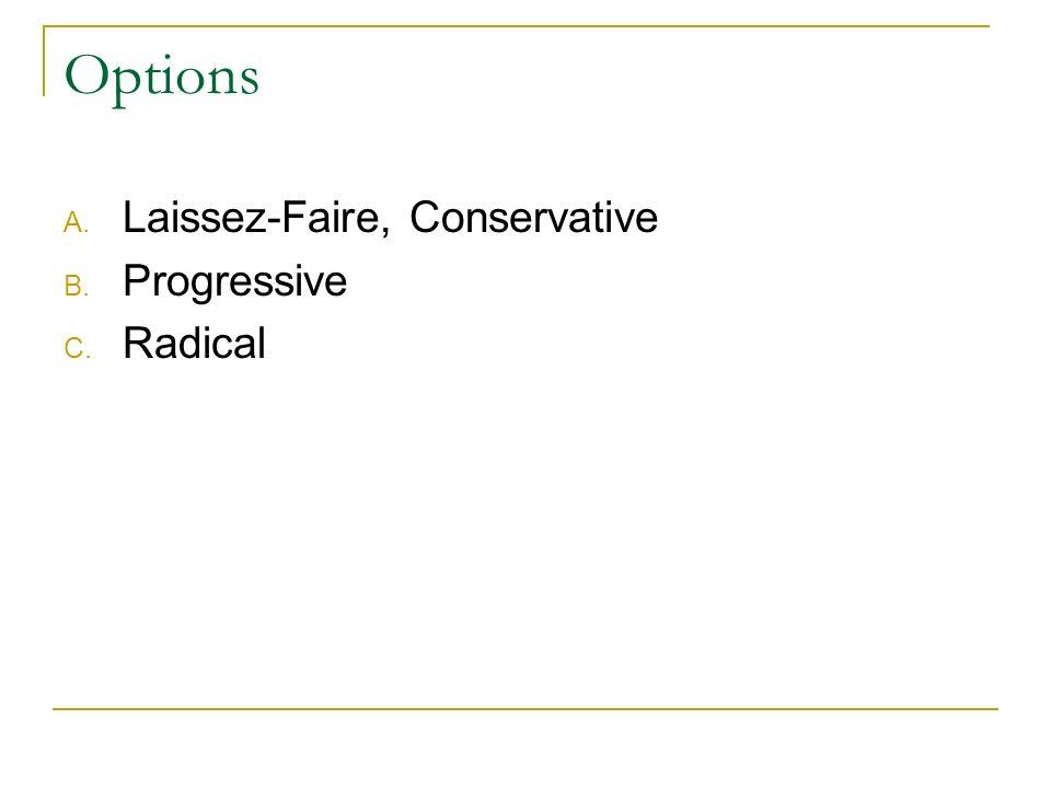 Options A. Laissez-Faire, Conservative B. Progressive C. Radical
