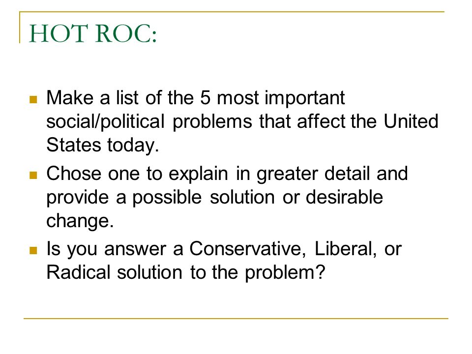 HOT ROC: Make a list of the 5 most important social/political problems that affect the United States today. Chose one to explain in greater detail and