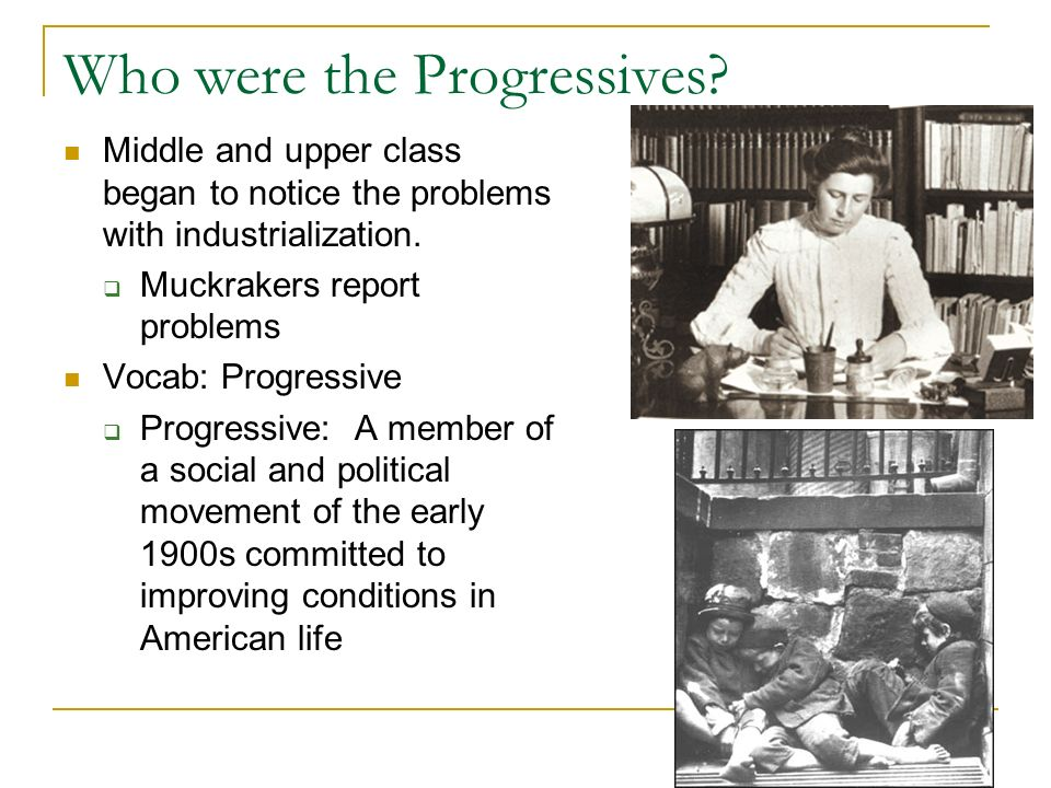 Who were the Progressives? Middle and upper class began to notice the problems with industrialization. Muckrakers report problems Vocab: Progressive P