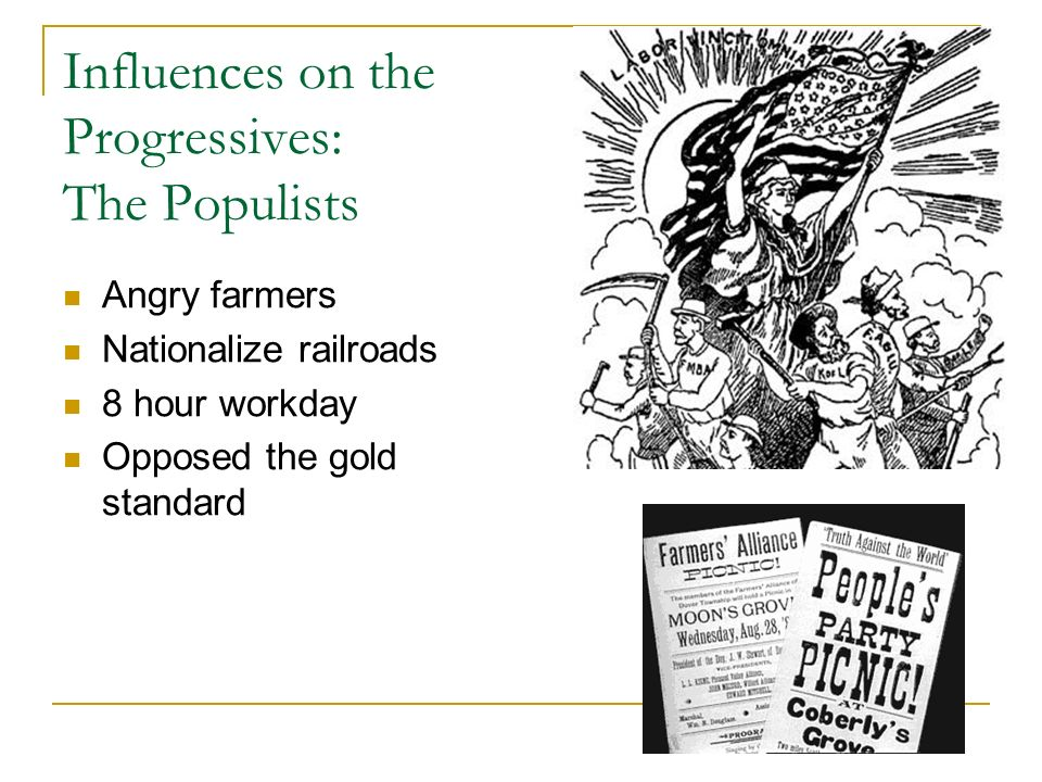 Influences on the Progressives: The Populists Angry farmers Nationalize railroads 8 hour workday Opposed the gold standard