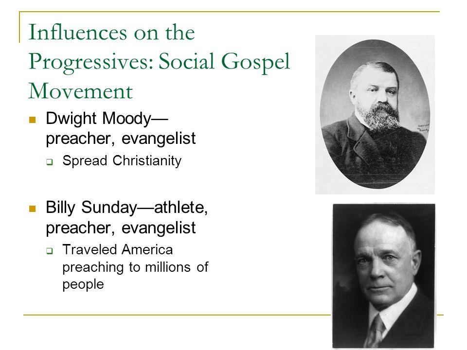 Influences on the Progressives: Social Gospel Movement Dwight Moody preacher, evangelist Spread Christianity Billy Sundayathlete, preacher, evangelist