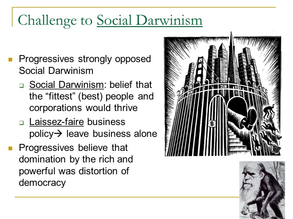 Challenge to Social Darwinism Progressives strongly opposed Social Darwinism Social Darwinism: belief that the fittest (best) people and corporations