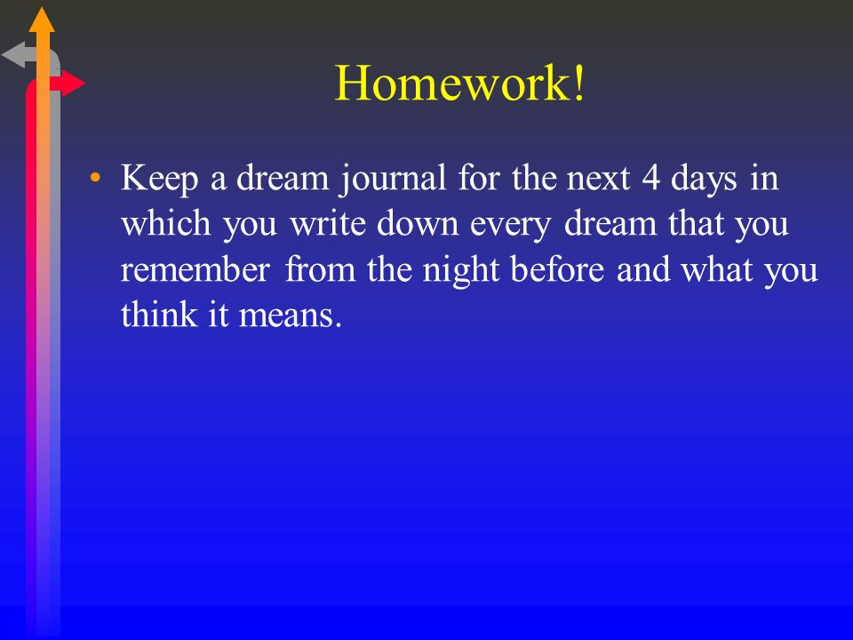 Homework! Keep a dream journal for the next 4 days in which you write down every dream that you remember from the night before and what you think it m