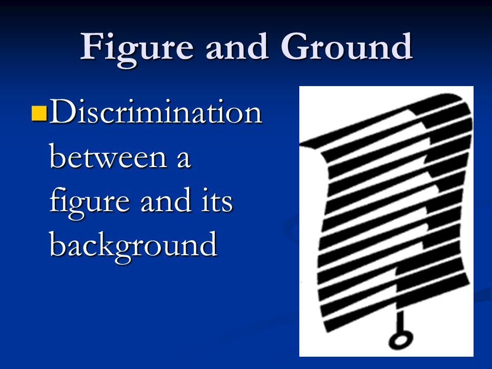 Figure and Ground Discrimination between a figure and its background Discrimination between a figure and its background