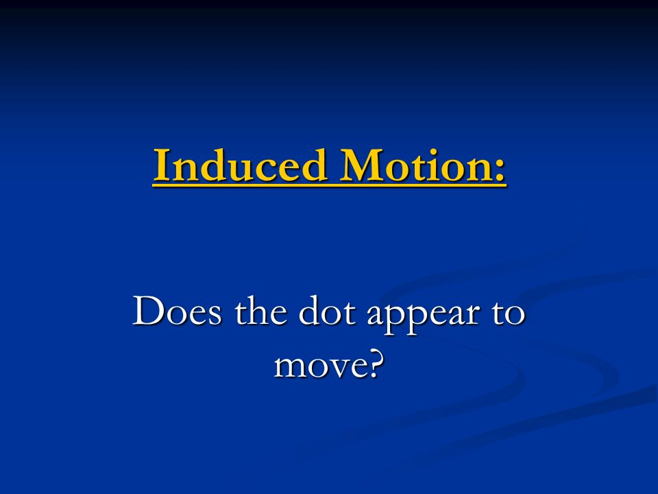 Induced Motion: Induced Motion: Does the dot appear to move?