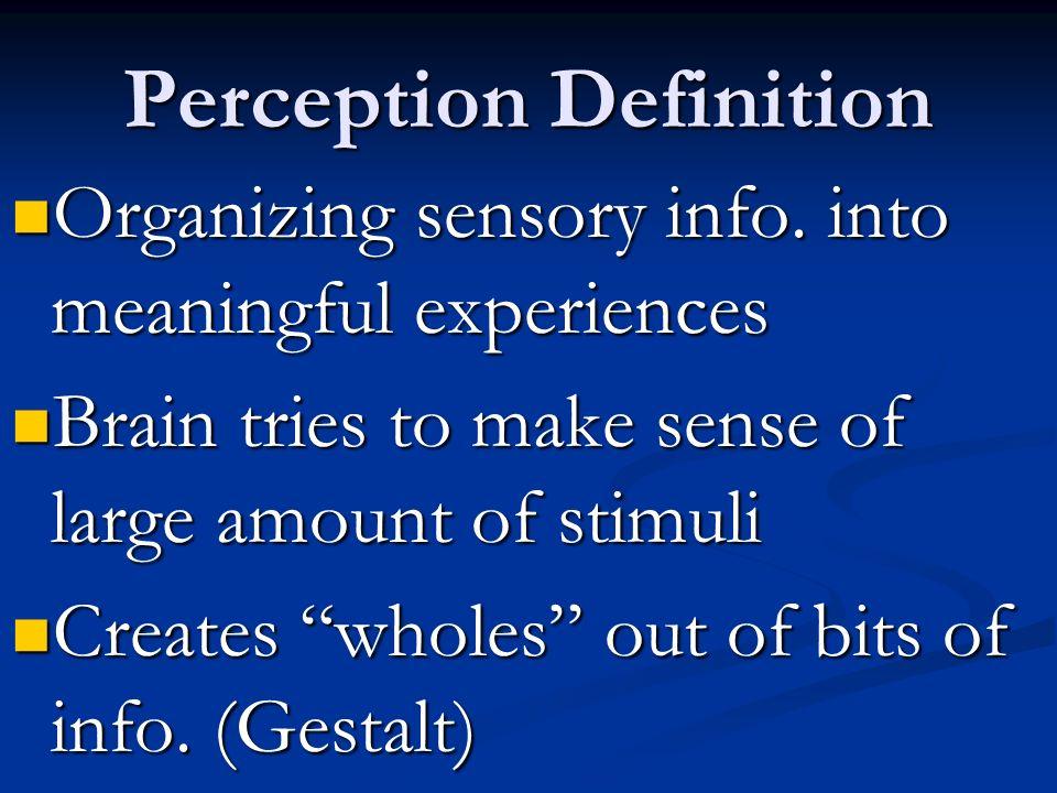 Perception Definition Organizing sensory info. into meaningful experiences Organizing sensory info. into meaningful experiences Brain tries to make se