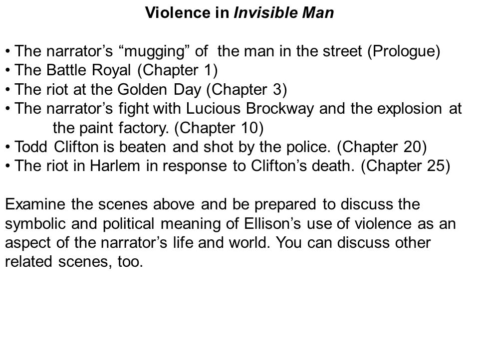 Violence in Invisible Man The narrators mugging of the man in the street (Prologue) The Battle Royal (Chapter 1) The riot at the Golden Day (Chapter 3