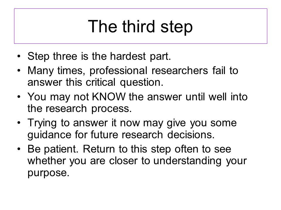The third step Step three is the hardest part. Many times, professional researchers fail to answer this critical question. You may not KNOW the answer