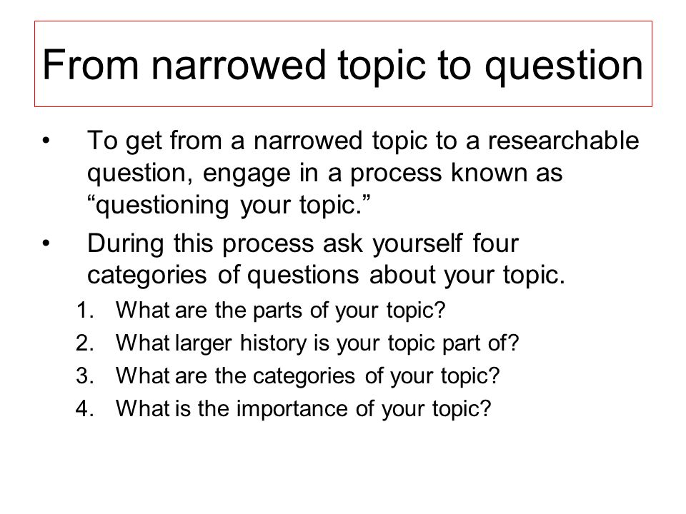 From narrowed topic to question To get from a narrowed topic to a researchable question, engage in a process known as questioning your topic. During t