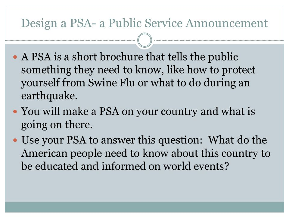 Design a PSA- a Public Service Announcement A PSA is a short brochure that tells the public something they need to know, like how to protect yourself from Swine Flu or what to do during an earthquake.