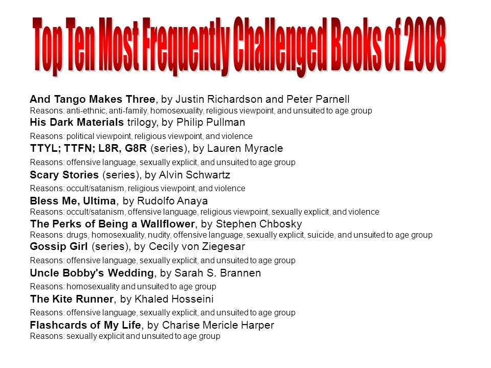 Top Ten Most Frequently Challenged Books of 2007 And Tango Makes Three, by Justin Richardson/Peter Parnell Reasons: anti-ethnic, anti-family, homosexuality, religious viewpoint, sexism, and unsuited to Age Group The Chocolate War, by Robert Cormier Reasons: offensive Language, sexually explicity, violence Olives Ocean, by Kevin Henkes Reasons: offensive language, sexually explicit The Golden Compass, by Philip Pullman Reason: religious viewpoint The Adventures of Huckleberry Finn, by Mark Twain Reason: racism The Color Purple, by Alice Walker Reasons: homosexuality, offensive language, sexually explicit TTYL, by Lauren Myracle Reasons: offensive language, sexually explicit, unsuited to age group I Know Why the Caged Bird Sings, by Maya Angelou Reason: sexually explicit Its Perfectly Normal, by Robie Harris Reasons: sex education and sexually explicit The Perks of Being A Wallflower, by Stephen Chbosky Reasons: homosexuality, offensive language, sexually explicit, and unsuited to age group