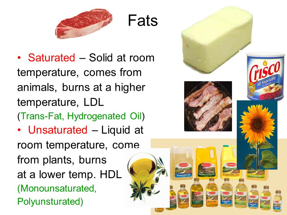 Fats Saturated – Solid at room temperature, comes from animals, burns at a higher temperature, LDL (Trans-Fat, Hydrogenated Oil) Unsaturated – Liquid
