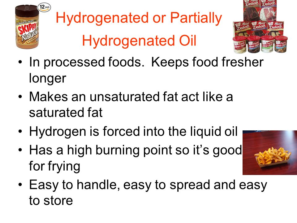 Hydrogenated or Partially Hydrogenated Oil In processed foods. Keeps food fresher longer Makes an unsaturated fat act like a saturated fat Hydrogen is