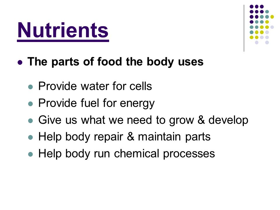 Nutrients The parts of food the body uses Provide water for cells Provide fuel for energy Give us what we need to grow & develop Help body repair & ma