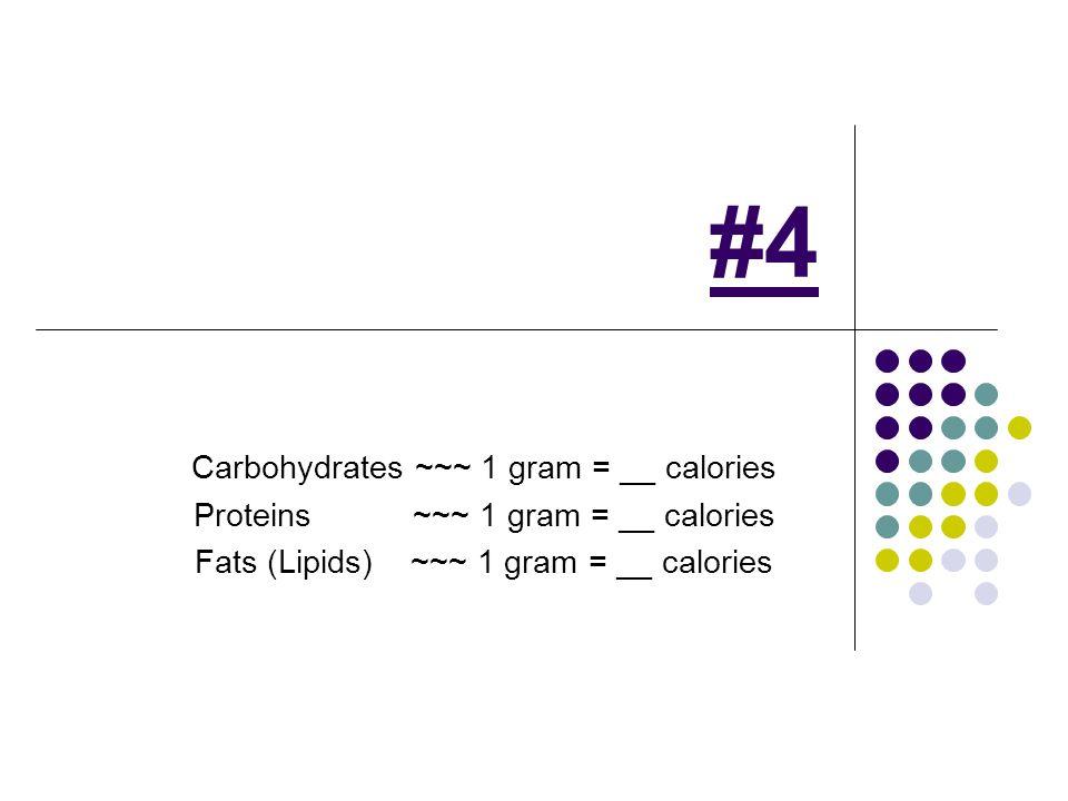 #4 Carbohydrates ~~~ 1 gram = __ calories Proteins ~~~ 1 gram = __ calories Fats (Lipids) ~~~ 1 gram = __ calories