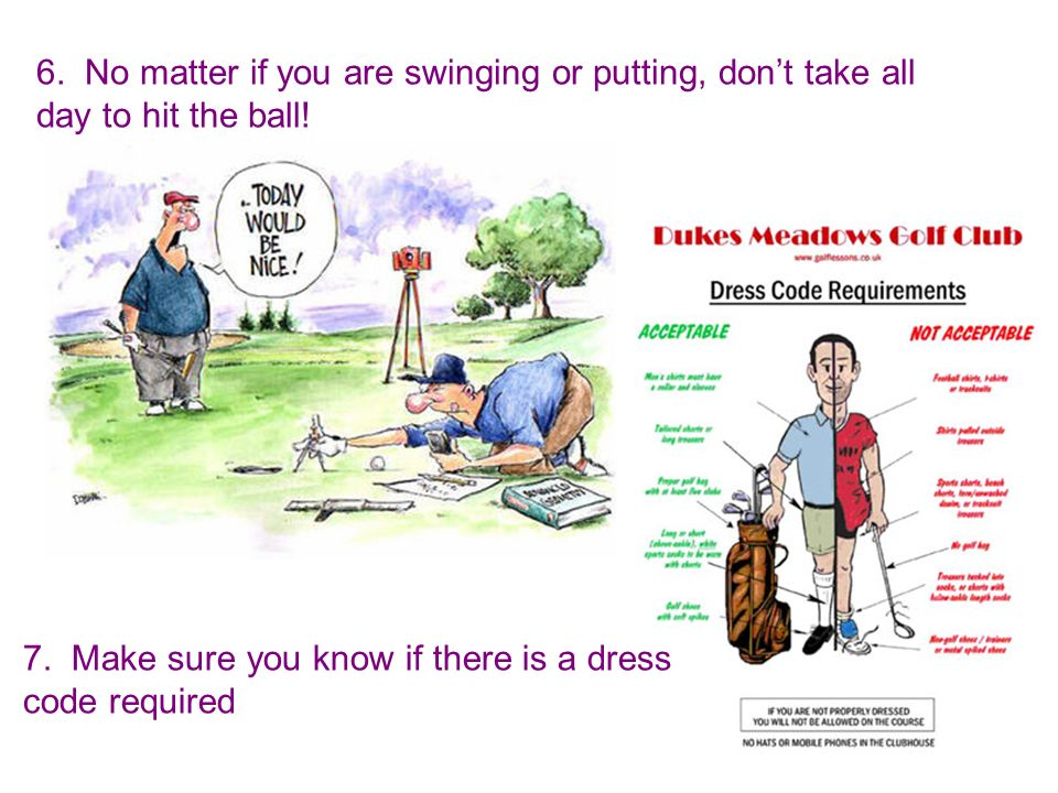6. No matter if you are swinging or putting, dont take all day to hit the ball! 7. Make sure you know if there is a dress code required