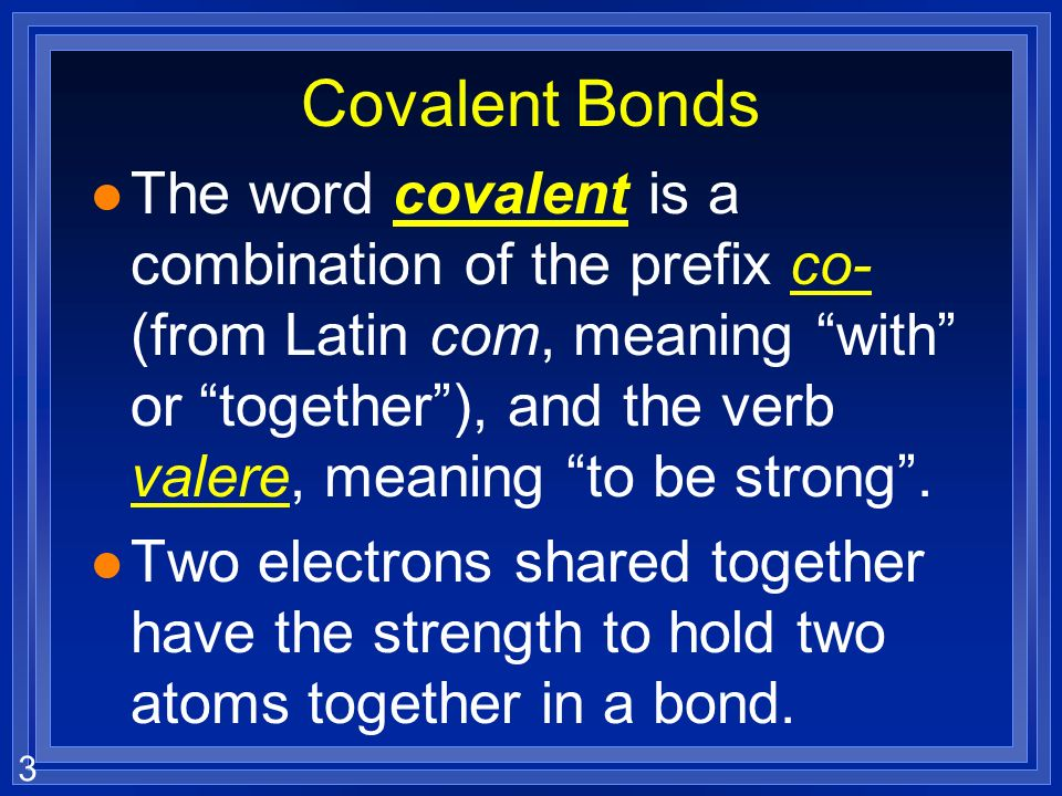 3 Covalent Bonds l The word covalent is a combination of the prefix co- (from Latin com, meaning with or together), and the verb valere, meaning to be