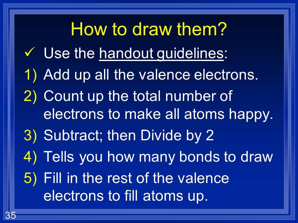 35 How to draw them? Use the handout guidelines: 1)Add up all the valence electrons. 2)Count up the total number of electrons to make all atoms happy.