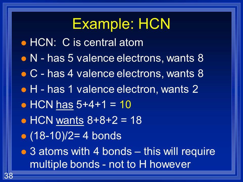 38 Example: HCN l HCN: C is central atom l N - has 5 valence electrons, wants 8 l C - has 4 valence electrons, wants 8 l H - has 1 valence electron, w