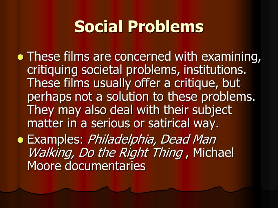 Social Problems These films are concerned with examining, critiquing societal problems, institutions. These films usually offer a critique, but perhap