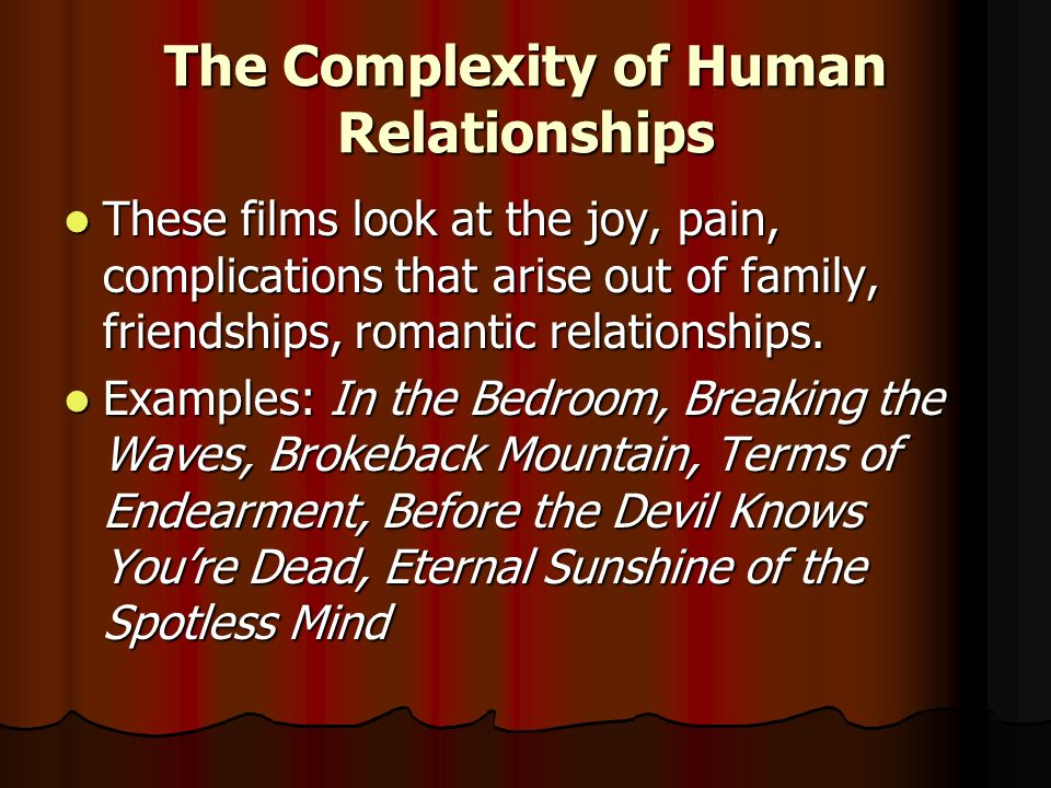The Complexity of Human Relationships These films look at the joy, pain, complications that arise out of family, friendships, romantic relationships.