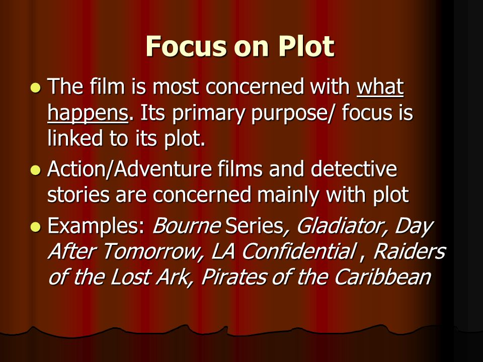 Focus on Plot The film is most concerned with what happens. Its primary purpose/ focus is linked to its plot. The film is most concerned with what hap