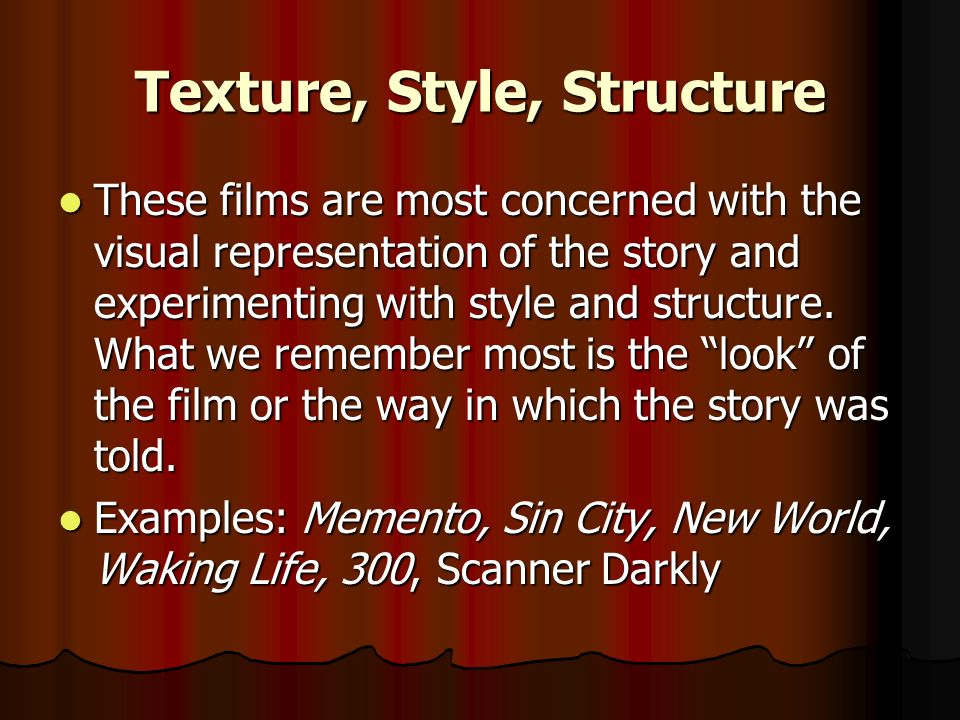 Texture, Style, Structure These films are most concerned with the visual representation of the story and experimenting with style and structure. What