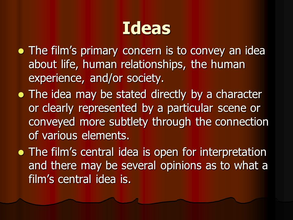 Ideas The films primary concern is to convey an idea about life, human relationships, the human experience, and/or society. The films primary concern