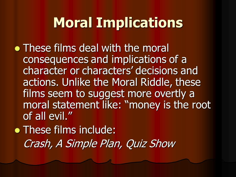 Moral Implications These films deal with the moral consequences and implications of a character or characters decisions and actions. Unlike the Moral