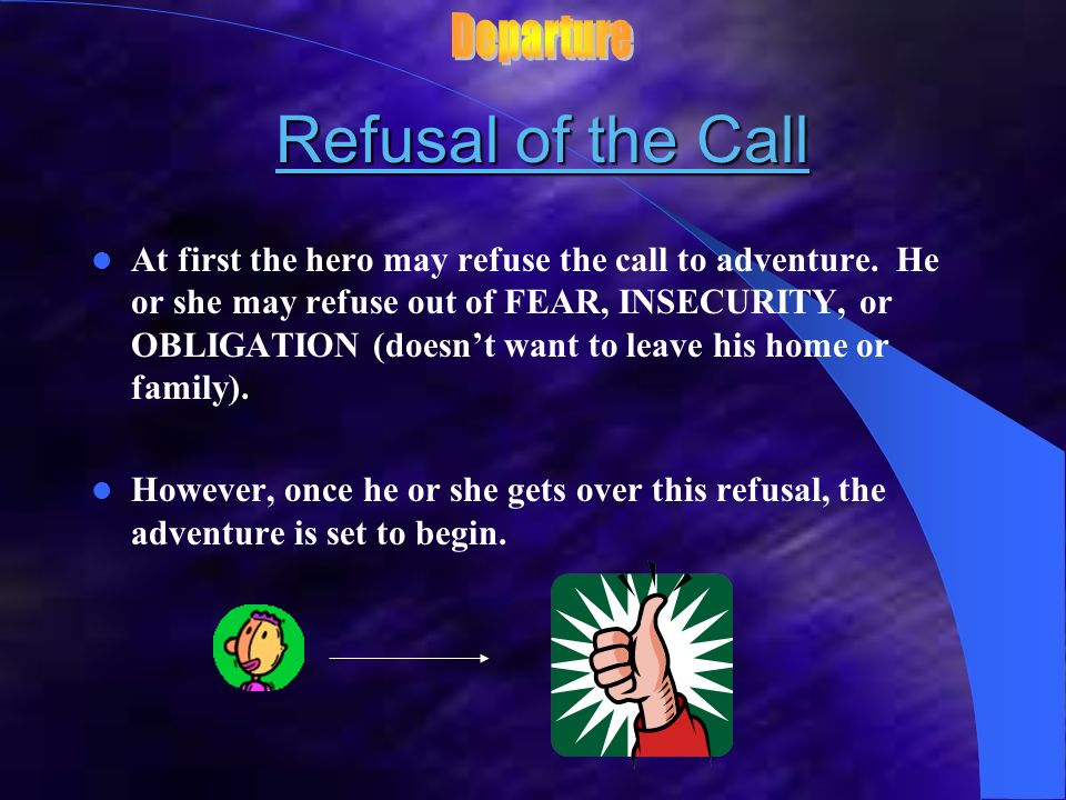 The Call The Call The hero is called to adventure by some external event or messenger. The hero may accept the call willingly or reluctantly. This cal