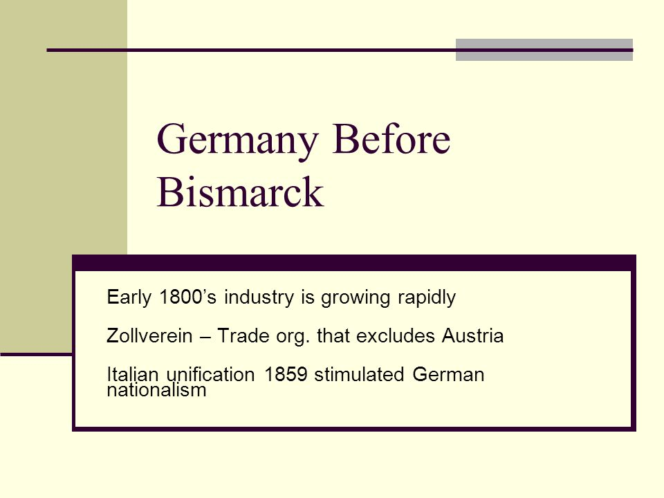 Germany Before Bismarck Early 1800s industry is growing rapidly Zollverein – Trade org. that excludes Austria Italian unification 1859 stimulated Germ