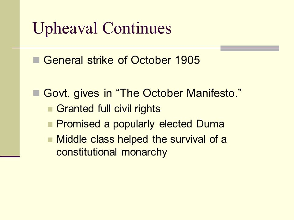 Upheaval Continues General strike of October 1905 Govt. gives in The October Manifesto. Granted full civil rights Promised a popularly elected Duma Mi