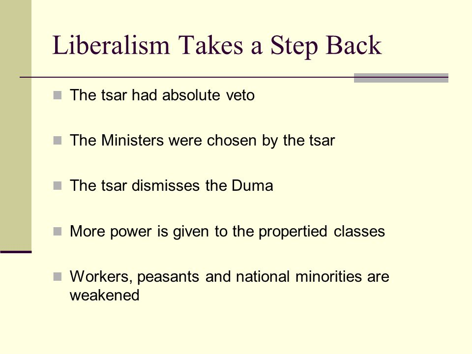 Liberalism Takes a Step Back The tsar had absolute veto The Ministers were chosen by the tsar The tsar dismisses the Duma More power is given to the p