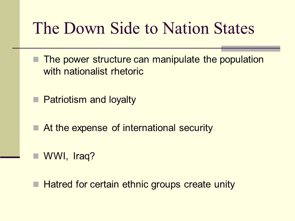 The Down Side to Nation States The power structure can manipulate the population with nationalist rhetoric Patriotism and loyalty At the expense of in