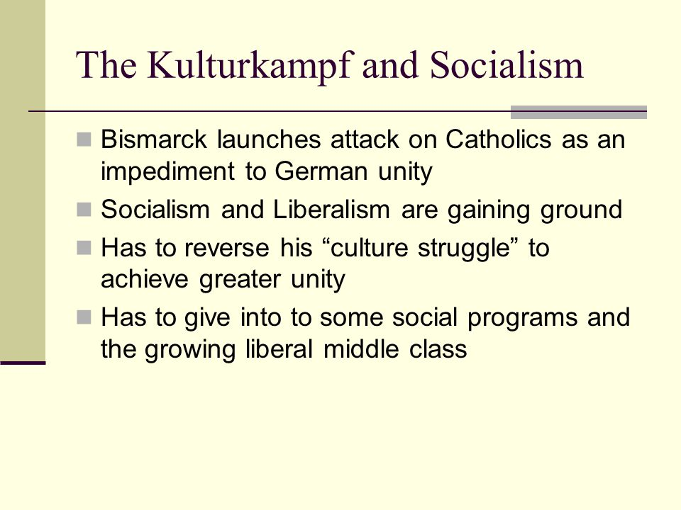 The Kulturkampf and Socialism Bismarck launches attack on Catholics as an impediment to German unity Socialism and Liberalism are gaining ground Has t