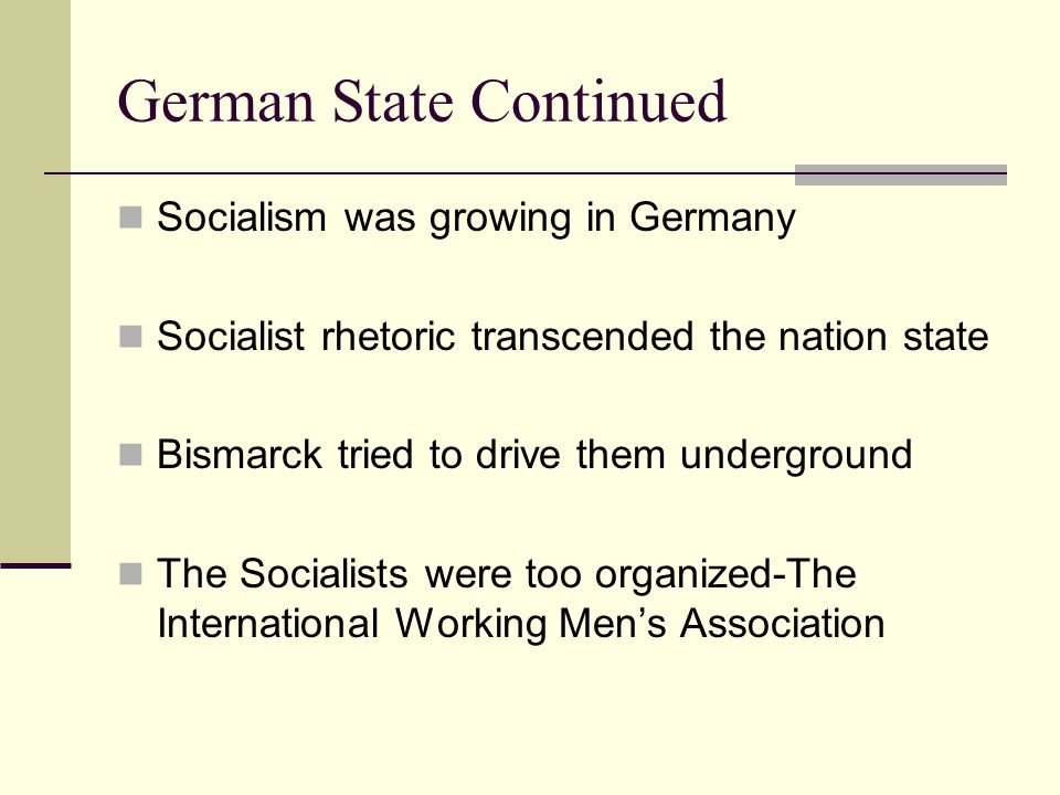 German State Continued Socialism was growing in Germany Socialist rhetoric transcended the nation state Bismarck tried to drive them underground The S