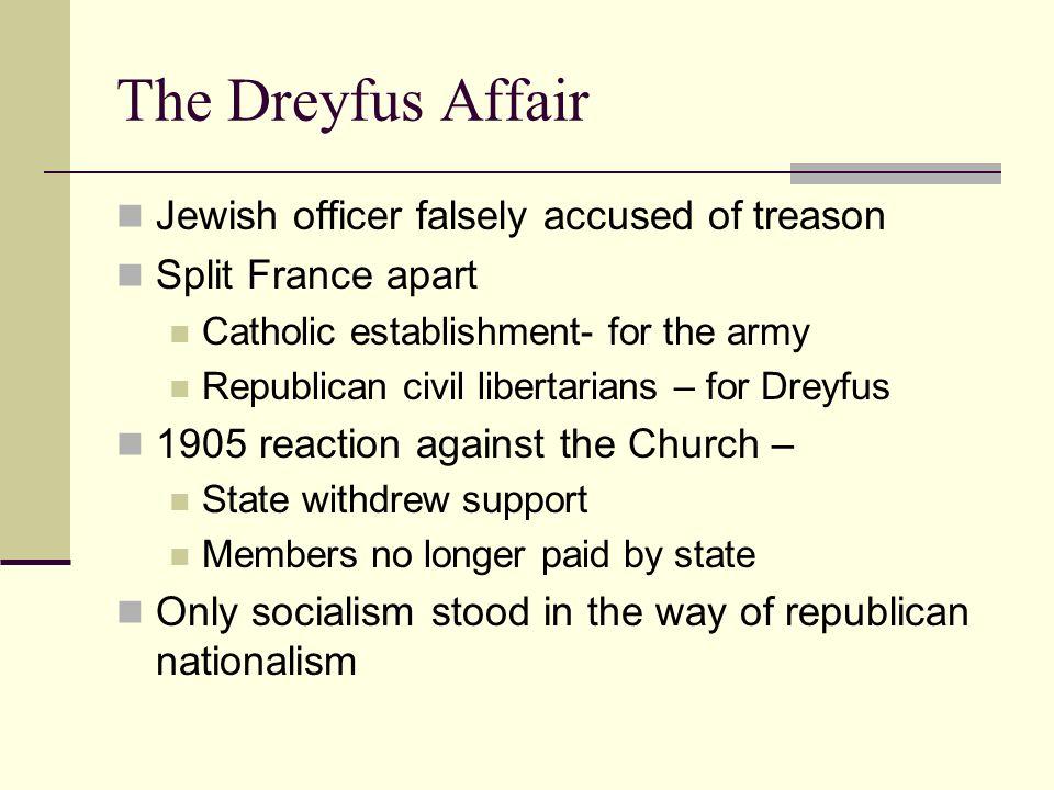 The Dreyfus Affair Jewish officer falsely accused of treason Split France apart Catholic establishment- for the army Republican civil libertarians – f