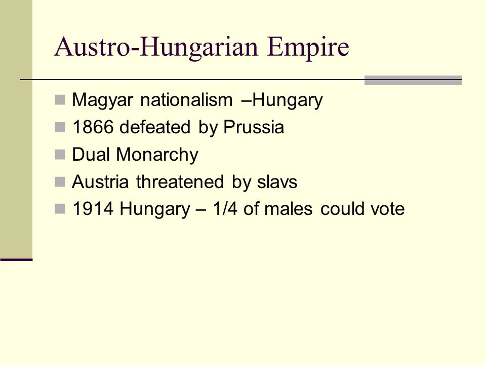 Austro-Hungarian Empire Magyar nationalism –Hungary 1866 defeated by Prussia Dual Monarchy Austria threatened by slavs 1914 Hungary – 1/4 of males cou