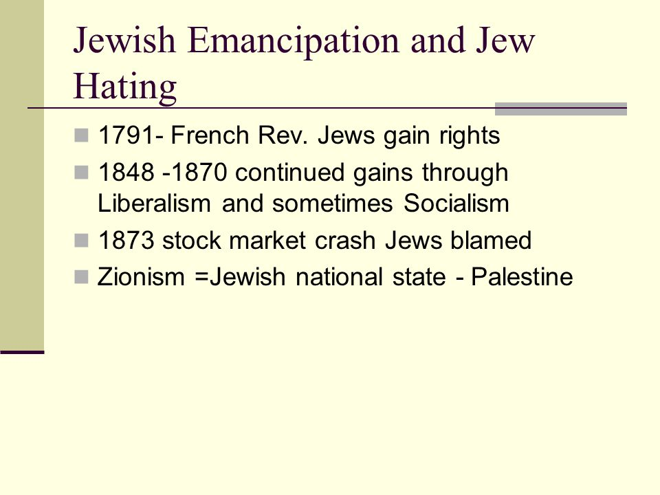 Jewish Emancipation and Jew Hating 1791- French Rev. Jews gain rights 1848 -1870 continued gains through Liberalism and sometimes Socialism 1873 stock