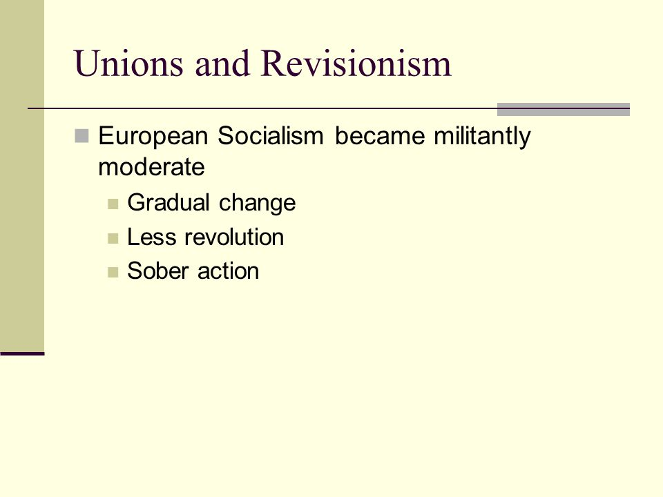 Unions and Revisionism European Socialism became militantly moderate Gradual change Less revolution Sober action