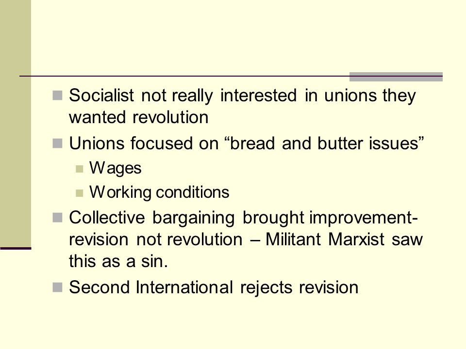 Socialist not really interested in unions they wanted revolution Unions focused on bread and butter issues Wages Working conditions Collective bargain