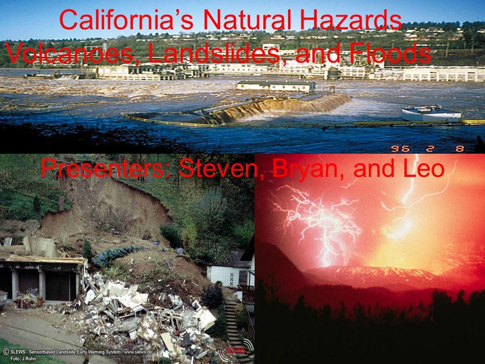 Californias Natural Hazards Volcanoes, Landslides, and Floods Presenters: Steven, Bryan, and Leo