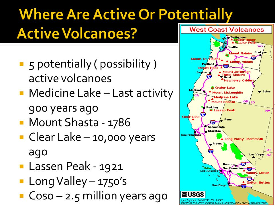 5 potentially ( possibility ) active volcanoes Medicine Lake – Last activity 900 years ago Mount Shasta Clear Lake – 10,000 years ago Lassen Peak Long Valley – 1750s Coso – 2.5 million years ago