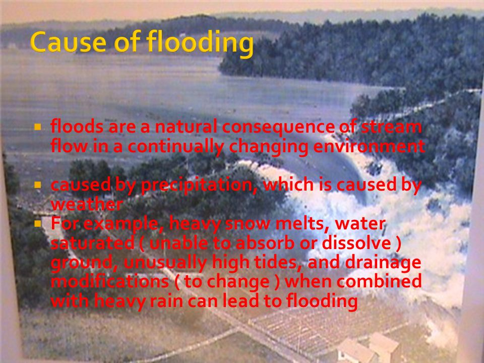 floods are a natural consequence of stream flow in a continually changing environment caused by precipitation, which is caused by weather For example, heavy snow melts, water saturated ( unable to absorb or dissolve ) ground, unusually high tides, and drainage modifications ( to change ) when combined with heavy rain can lead to flooding