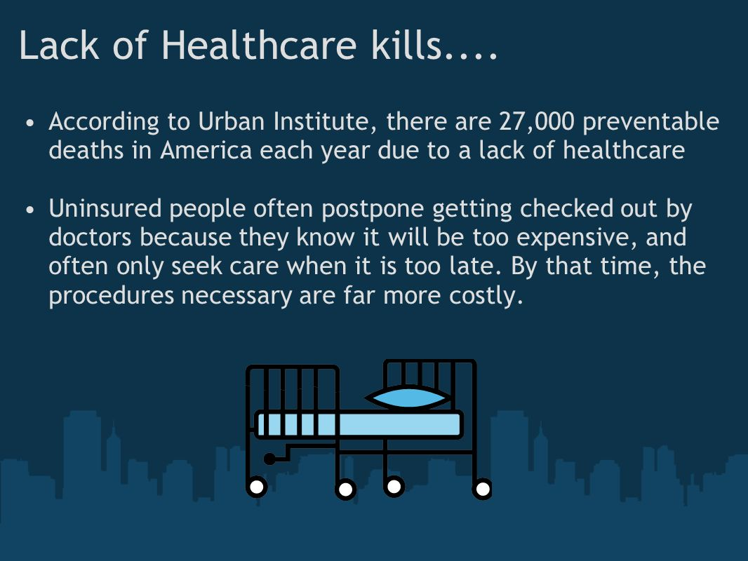 Lack of Healthcare kills.... According to Urban Institute, there are 27,000 preventable deaths in America each year due to a lack of healthcare Uninsu