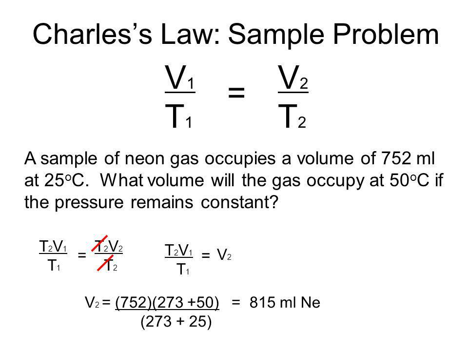 Charless Law: Sample Problem A sample of neon gas occupies a volume of 752 ml at 25 o C. What volume will the gas occupy at 50 o C if the pressure rem