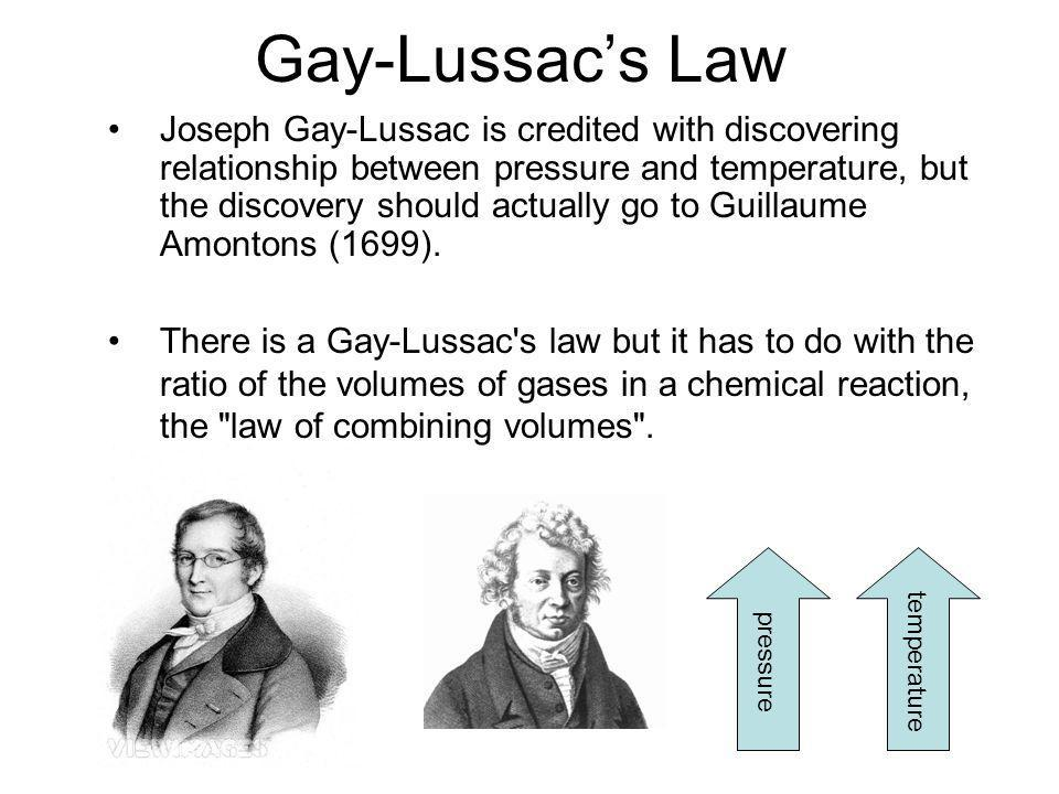 Gay-Lussacs Law Joseph Gay-Lussac is credited with discovering relationship between pressure and temperature, but the discovery should actually go to