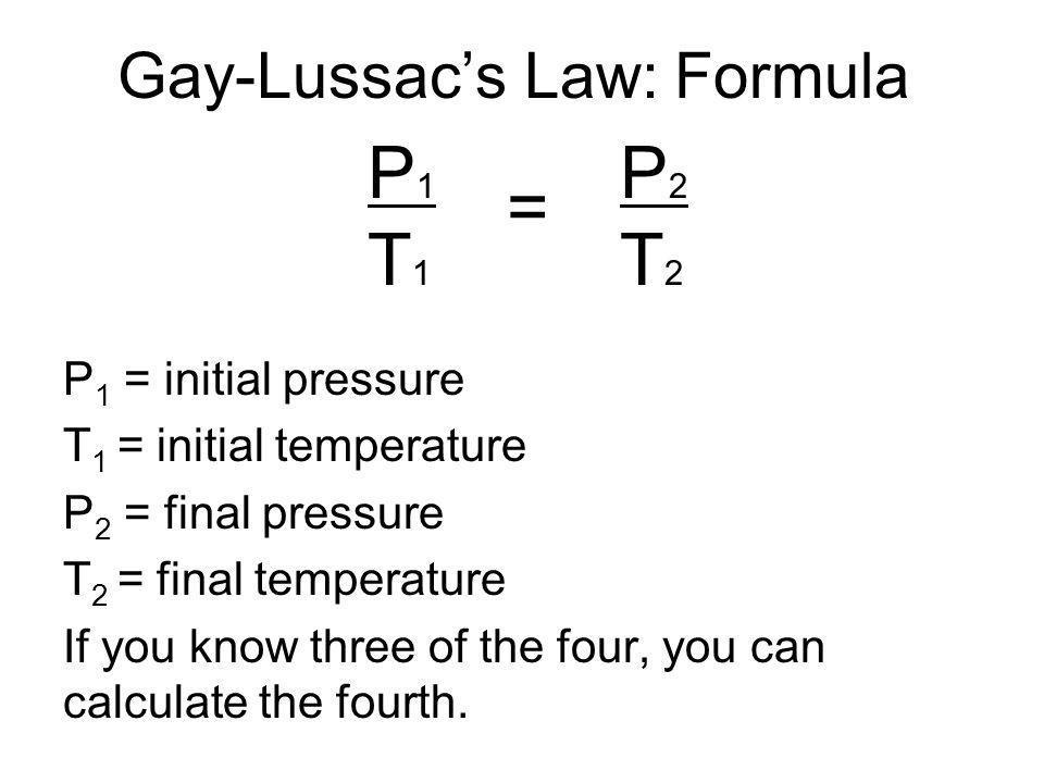 Gay-Lussacs Law: Formula P1T1P1T1 = P2T2P2T2 P 1 = initial pressure T 1 = initial temperature P 2 = final pressure T 2 = final temperature If you know