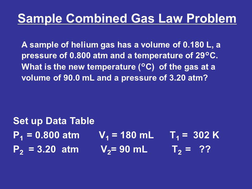 Sample Combined Gas Law Problem A sample of helium gas has a volume of 0.180 L, a pressure of 0.800 atm and a temperature of 29°C. What is the new tem