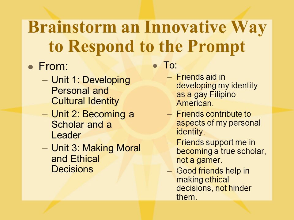 Brainstorm an Innovative Way to Respond to the Prompt From: –Unit 1: Developing Personal and Cultural Identity –Unit 2: Becoming a Scholar and a Leader –Unit 3: Making Moral and Ethical Decisions To: –Friends aid in developing my identity as a gay Filipino American.
